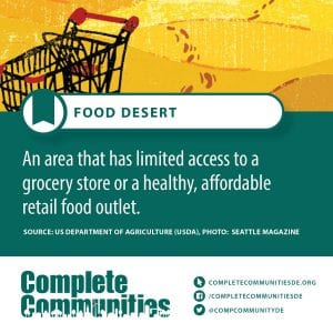 Food Desert: An area that has limited access to a grocery store or a healthy, affordable retail food outlet.