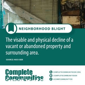 Neighborhood Blight: The viable and physical decline of a vacant or abandoned property and surrounding area.