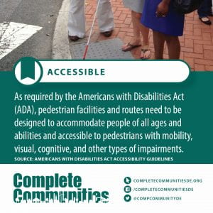 Accessible. As required by the Americans with Disabilities Act (ADA), pedestrian facilities and routes need to be designed to accommodate people of all ages and abilities and accessible to pedestrians with mobility, visual, cognitive, and other types of impairments.