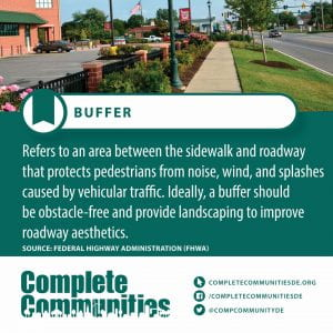 Buffer. Refers to an area between the sidewalk and roadway that protects pedestrians from noise, wind, and splashes caused by vehicular traffic. Ideally, a buffer should be obstacle-free and provide landscaping to improve roadway aesthetics.