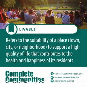 Livable. Refers to the suitability of a place (town, city, or neighborhood) to support a high quality of life that contributes to the health and happiness of its residents.