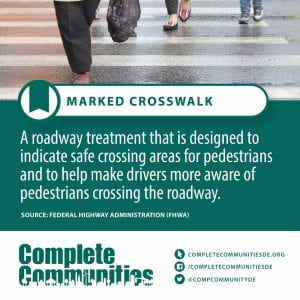 Marked Crosswalk. A roadway treatment that is designed to indicate safe crossing areas for pedestrians and to help make drivers more aware of pedestrians crossing the roadway.