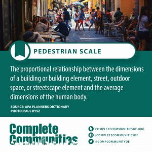 Pedestrian Scale. The proportional relationship between the dimensions of a building or building element, street, outdoor space, or streetscape element and the average dimensions of the human body.