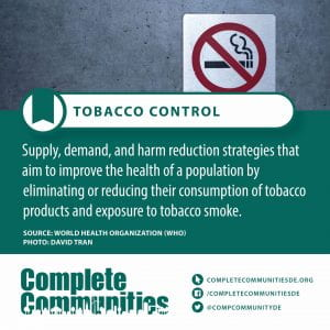 Tobacco Control. Supply, demand, and harm reduction strategies that aim to improve the health of a population by eliminating or reducing their consumption of tobacco products and exposure to tobacco smoke.