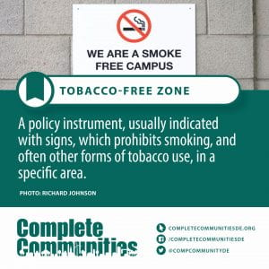 Tobacco-Free Zone. A policy instrument, usually indicated with signs, which prohibits smoking, and often other forms of tobacco use, in a specific area.