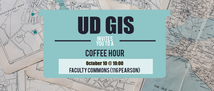 UD GIS invites you to a coffee hour Oct 10 @ 10am in Faculty Commons