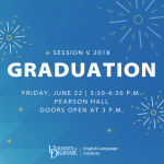 Session V 18 Graduation, Friday, June 22 3:30-6:30 p.m. Pearson Hall Doors open at 3 p.m.