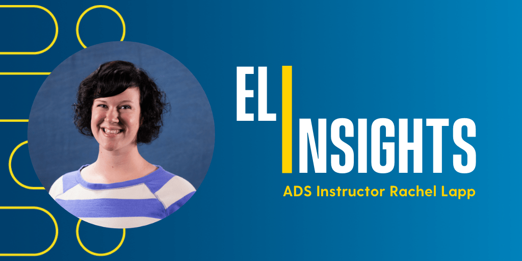 """This graphic features a head shot of ADS Instructor, Rachel Lapp. To Lapp's right is text that reads, """"ELI Insights With ADS Instructor Rachel Lapp.""""."""""""