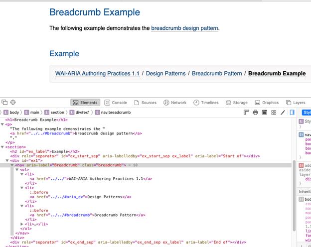 "HTML code for the breadcrumb design pattern: <nav aria-label=""Breadcrumb"" class=""breadcrumb""> = $0 <ol> <li> <a href=""../../"">WAI-ARIA Authoring Practices 1.1 </a> </li> <li> ::before <a href=""../../#aria_ex"">Design Patterns</a></li> <li> ::before <a href=""../../#breadcrumb"">Breadcrumb Pattern</a></li><li>...</li></ol></nav>"