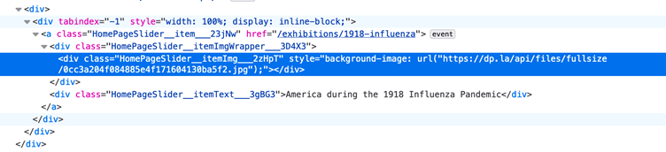 "Markup corresponding to Influenza Pandemic image: <div> <div tabindex=""-1"" style=""width: 100%; display: inline-block;""> <a class=""HomePageSlider_item_23jN2 href=""/exhibitions/1918-influenza""> event <div class=""HomePageSlider_itemImgWrapper_3D4X3""> <div class=""HomePageSlider_itemImg_2zHpT"" style=""background-image: url(""https://dp.la/api/files/fullsize/0cc3a204f084885ef171604130ba5f2.jpg"");""></div> </div> <div class=""HomePageSlider_itemText_3gBG3""> America during the 1918 Influenza Pandemic </div> </a> </div> </div> </div>"