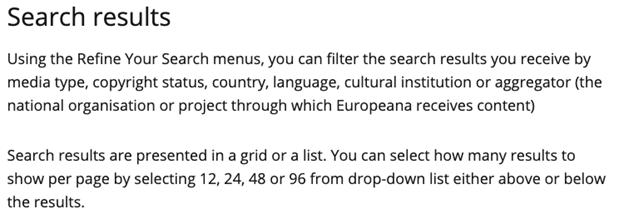 """Search results explanation reading: """"Using the Refine Your Search menus, you can filter the search results you receive by media type, copyright status, country, language, cultural institution or aggregator (the national organisation or project through which Europeana receives content). Search results are presented in a grid or a list. You can select how many results to show per page by selecting 12,24,48 or 96 from drop-down list either above or below the results."""""""