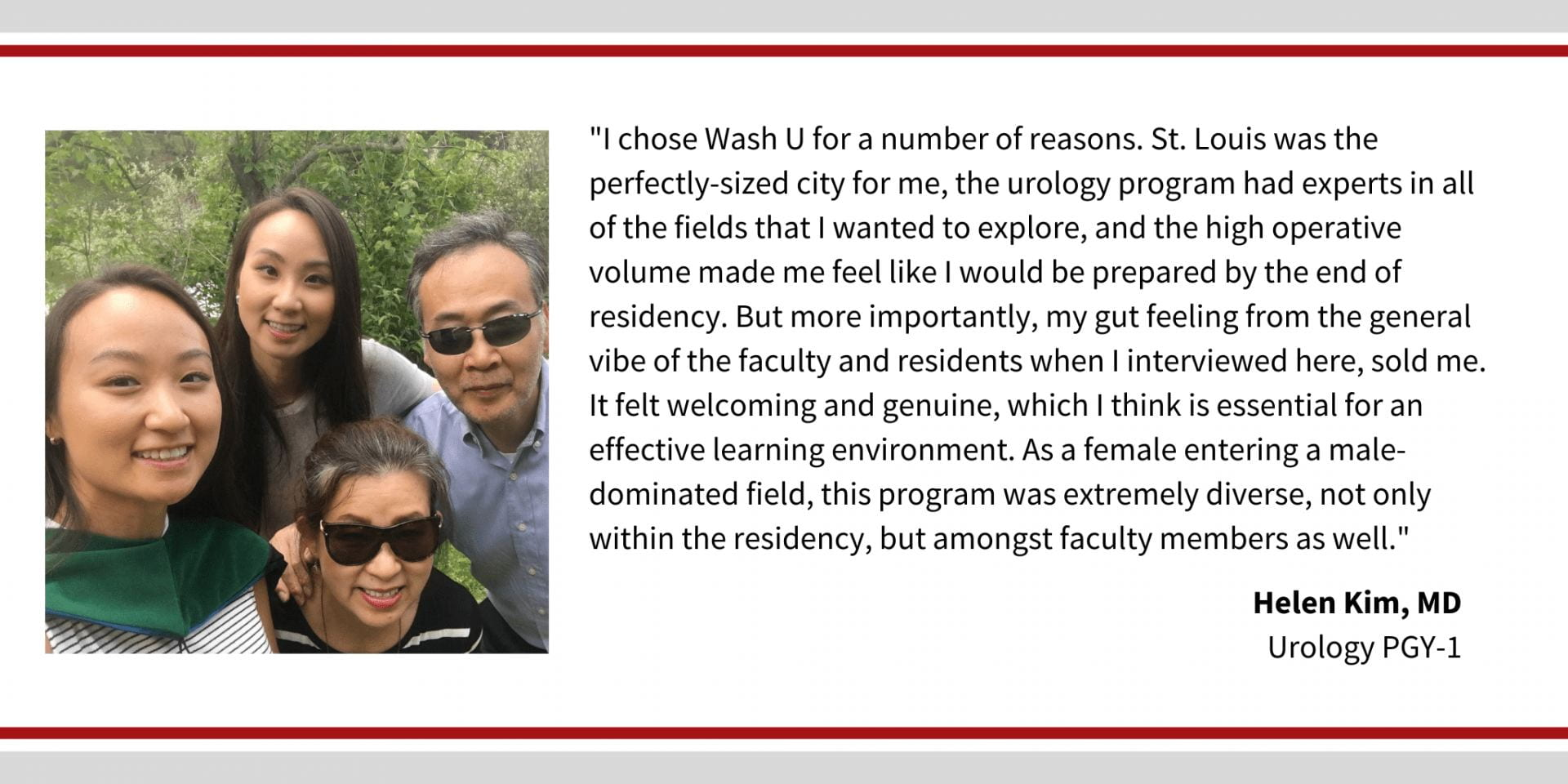 "When asked why did you choose Washington University, Helen Kim, PGY 1 Urology resident, says, ""I chose WashU for a number of reasons. St. Louis was the perfectly-sized city for me, the urology program had experts in all of the fields that I wanted to explore, and the high operative volume made me feel like I would be prepared by the end of residency. But more importantly, my gut feeling from the general vibe of the faculty and residents when I interviewed here, sold me. It felt welcoming and genuine, which I think is essential for an effective learning environment. As a female entering a male dominated field, this program was extremely diverse, not only within the residency, but amongst faculty members as well."""