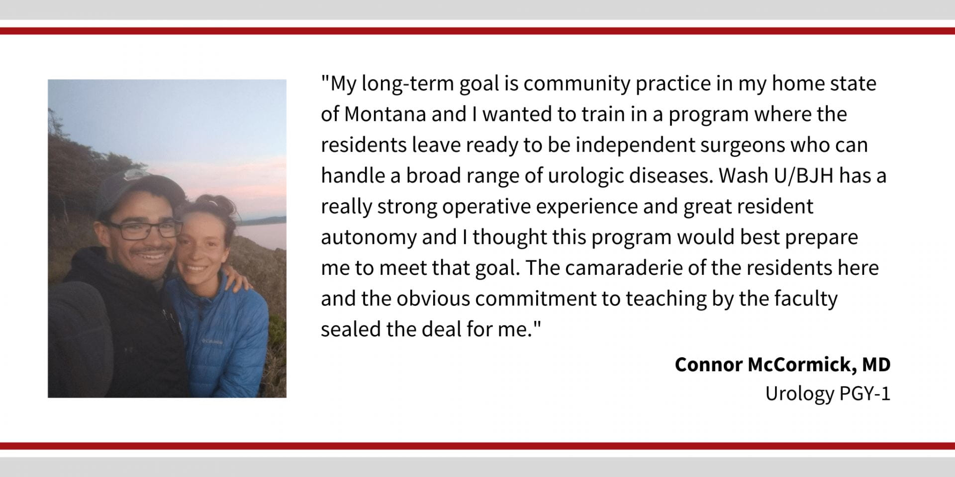 "When asked why did you choose Washington University, Connor McCormick, MD, PGY 1 Urology resident says, ""My long-term goal is community practice in my home state of Montana and I wanted to train in a program where the residents leave ready to be independent surgeons who can handle a broad range of urologic diseases. WashU/BJH has a really strong operative experience and great resident autonomy and I thought this program would best prepare me to meet that goal. The camaraderie of the residents here and the obvious commitment to teaching by the faculty sealed the deal for me."""
