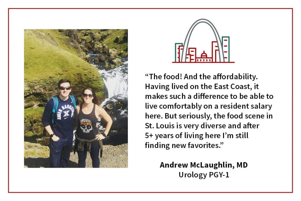 "When asked what's your favorite thing about living in St. Louis, Andrew McLaughlin, PGY1 Urology resident, says, ""The food! And the affordability. Having lived on the East Coast, it makes such a difference to be able to live comfortably on a resident salary here. But seriously, the food scene in St. Louis is very diverse and after 5+ years of living here I'm still finding new favorites."""