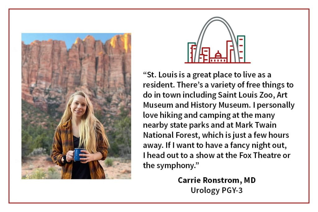 "When asked what's your favorite thing about living in St. Louis, Carrie Ronstrom, PGY4 Urology resident, says, ""St. Louis is a great place to live as a resident. There's a variety of free things to do in town including Saint Louis Zoo, Art Museum and History Museum. I personally love hiking and camping at the many nearby states parks and at Mark Twain National Forest, which is just a few hours away. If I want to have a fancy night out, I head out to a show at the Fox Theatre or the symphony."""