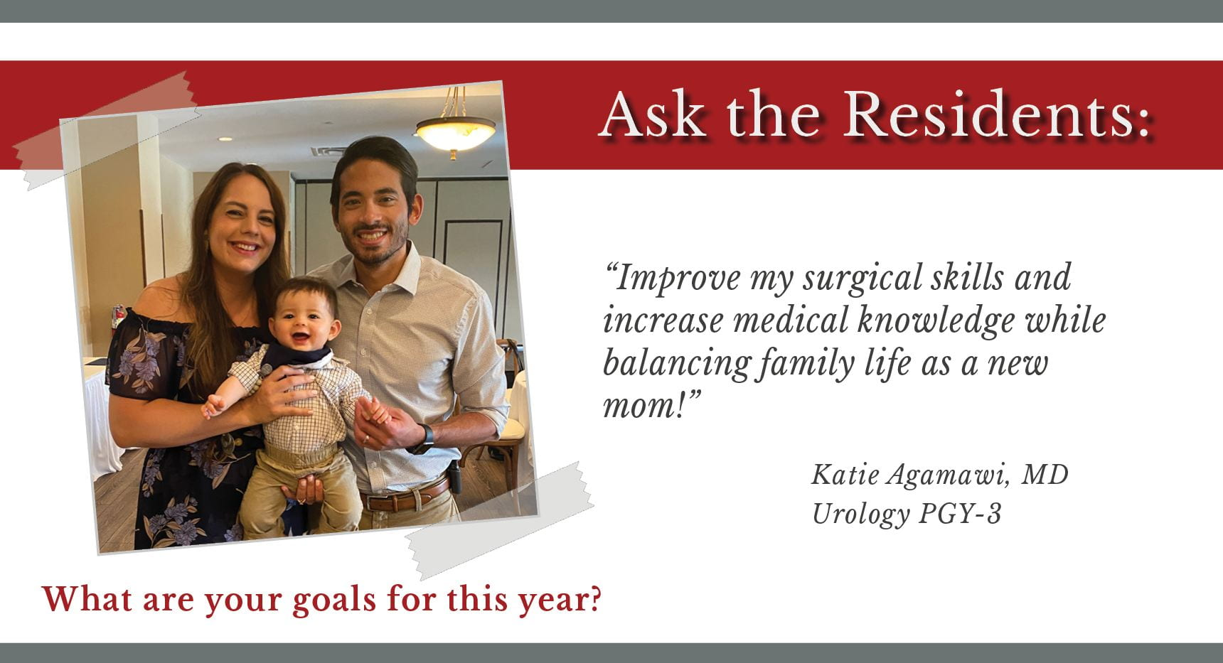 "When asked, ""What are your goals for this year,"" Katie Agamawi, PGY-3 urology resident says, ""Improve my surgical skills and increase medical knowledge while balancing family life as a new mom!"""