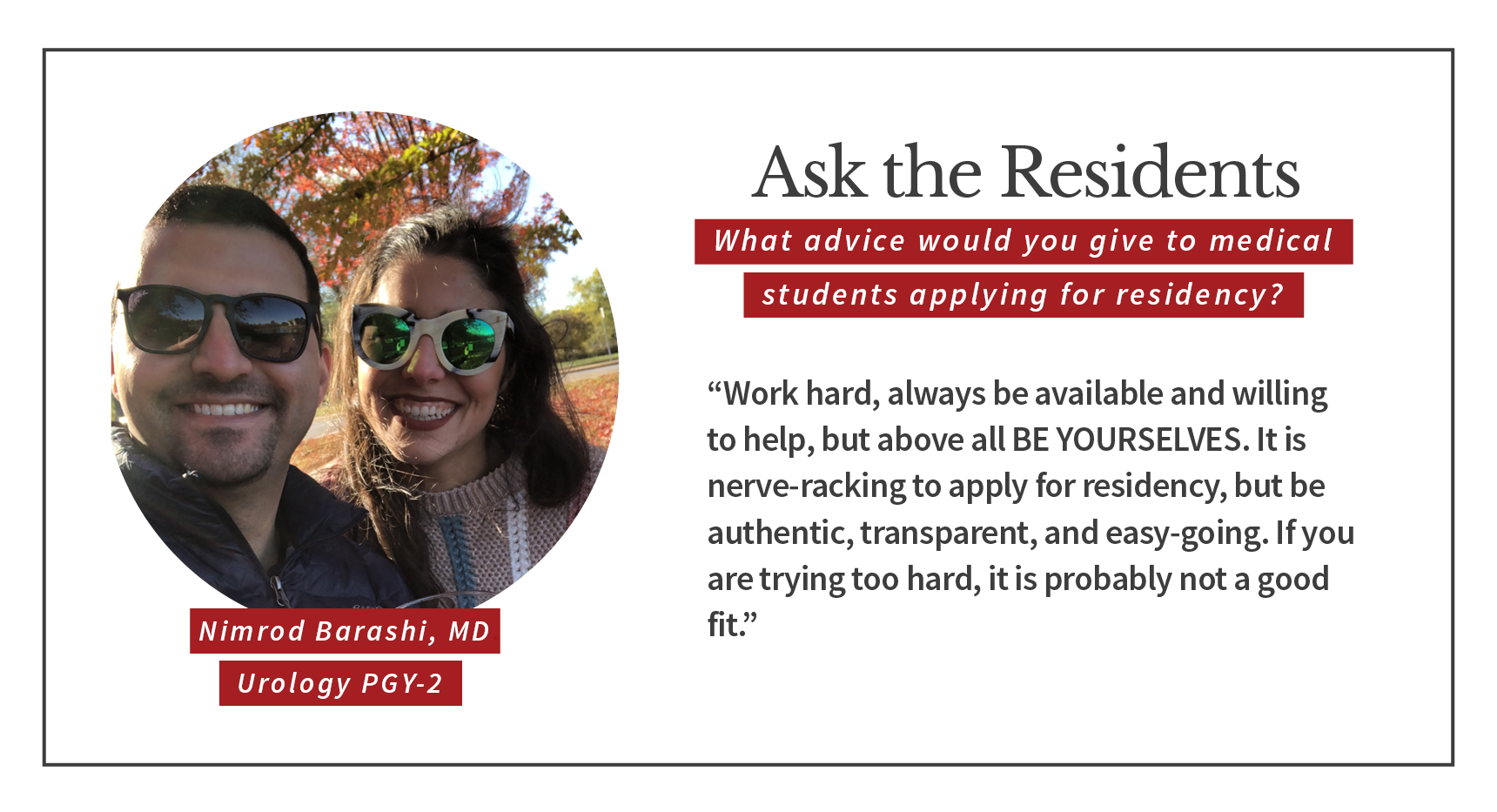 "When asked, ""What advice would you give to medical students applying for residency,"" Nimrod Barashi, PGY-2 urology resident says, ""Work hard, always be available and willing to help, but above all be yourselves. It is nerve-wracking to apply for residency, but be authentic, transparent, and easy-going. If you are trying too hard, it is probably not a good fit."""