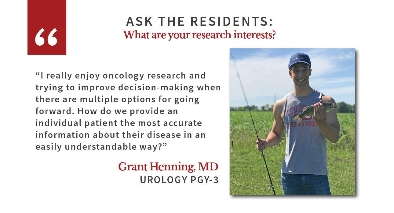"When asked, ""What are your research interests,"" Grant Henning, PGY-3 urology resident says, ""I really enjoy oncology research and trying to improve decision-making when there are multiple options for going forward. How do we provide an individual patient the most accurate information about their disease in an easily understandable way?"""