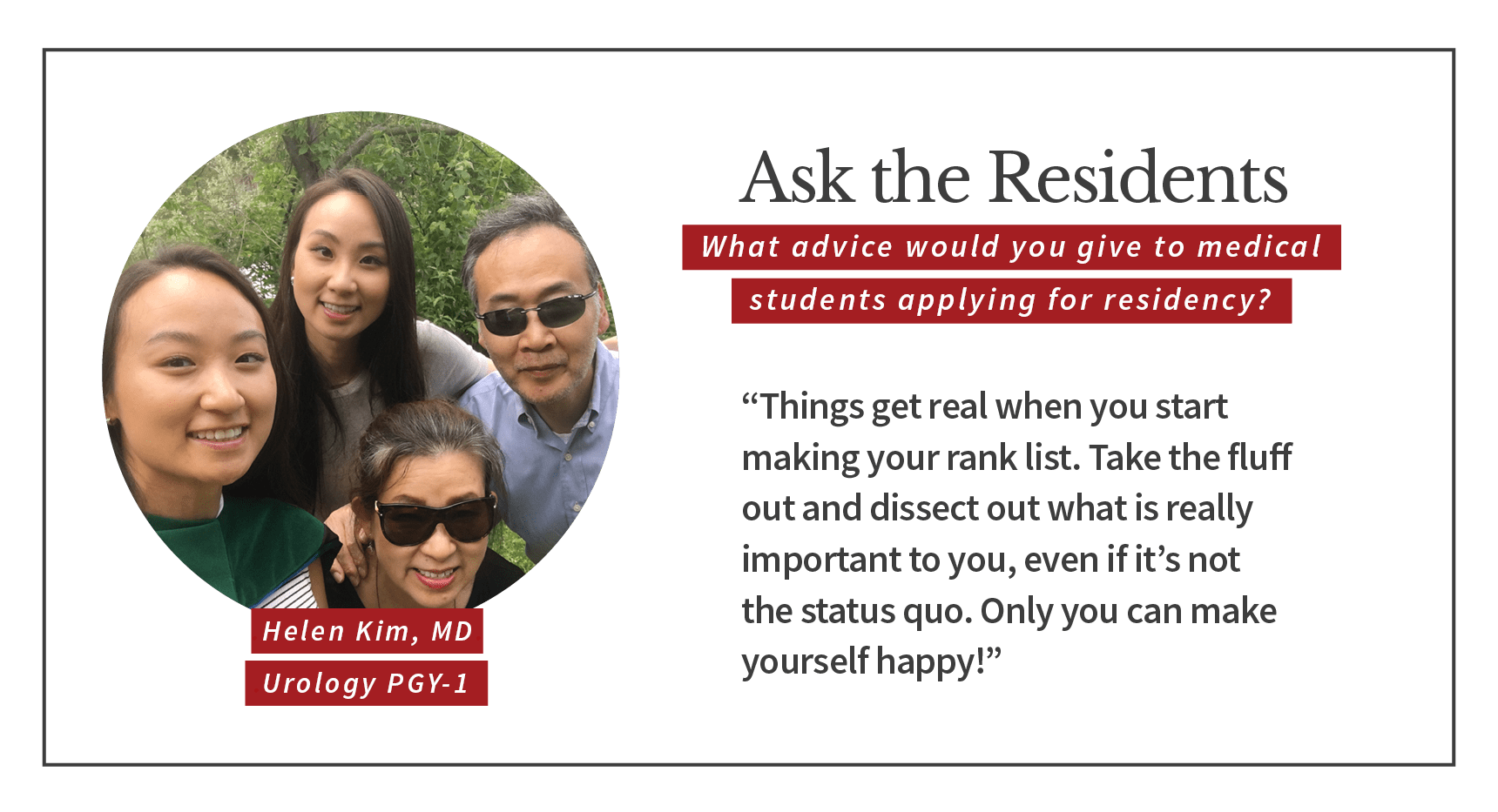 "When asked, ""What advice would you give to medical students applying for residency,"" Helen Kim, PGY-1 urology resident says, ""Things get real when you start making your rank list. Take the fluff out and dissect out what is really important to you, even if it's not the status quo. Only you can make yourself happy!"""