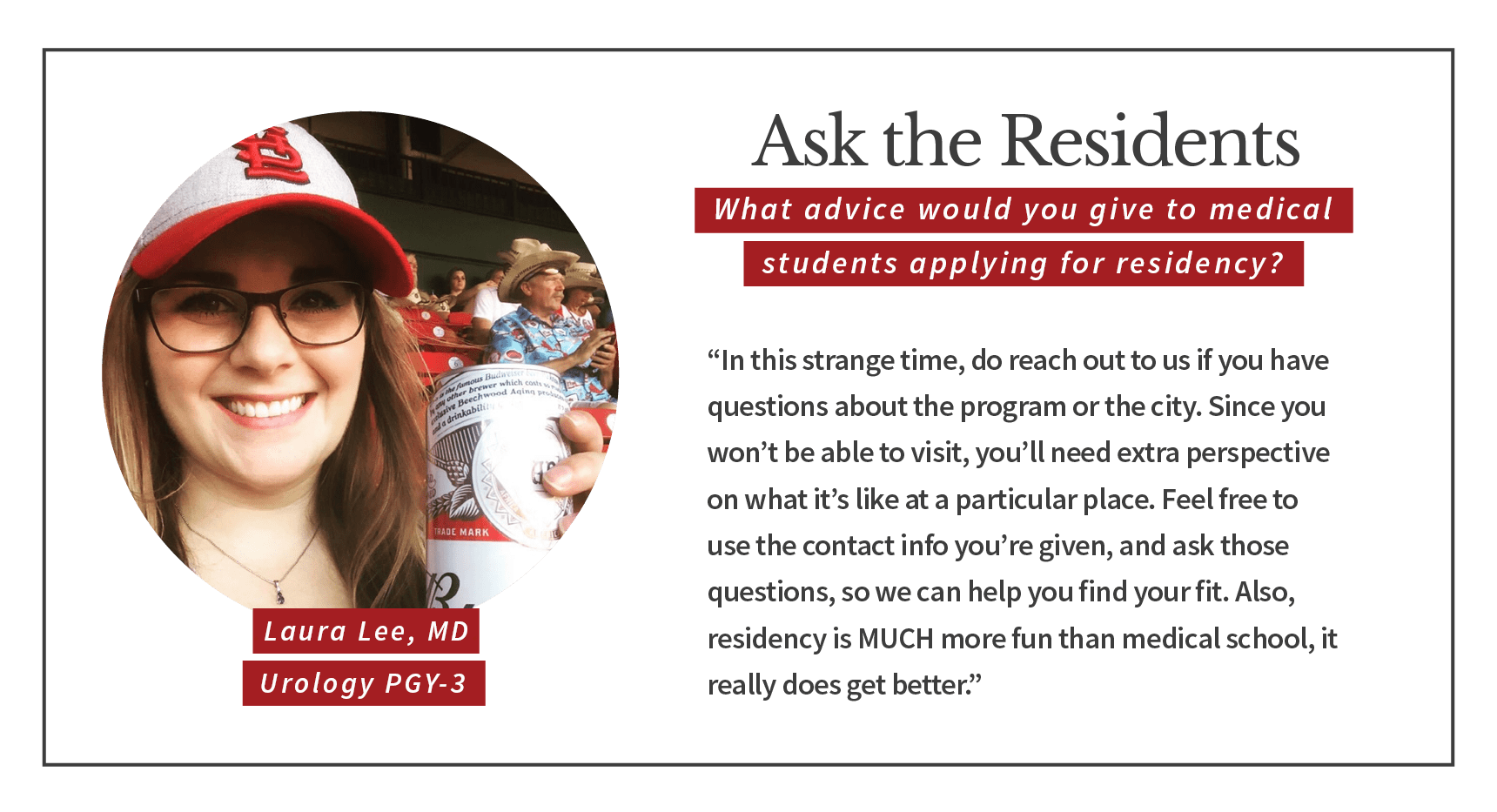 "When asked, ""What advice would you give to medical students applying for residency,"" Laura Lee, PGY-3 urology resident says, ""In this strange time, do reach out to us if you have questions about the program or the city. Since you won't be able to visit, you'll need extra perspective on what it's like at a particular place. Feel free to use the contact info you're given, and ask those questions, so we can help you find your fit. Also, residency is much more fun than medical school, it really does get better."""