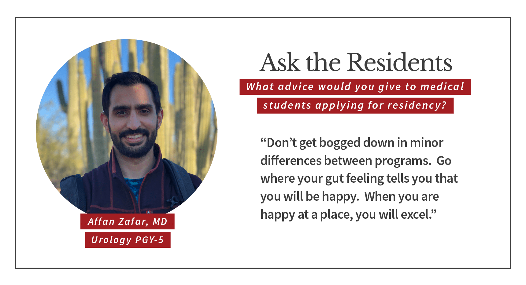 "When asked, ""What advice would you give to medical students applying for residency,"" Affan Zafar, PGY-5 urology resident says, ""Don't get bogged down in minor differences between programs. Go where your gut feeling tells you that you will be happy. When you are happy at a place, you will excel."""