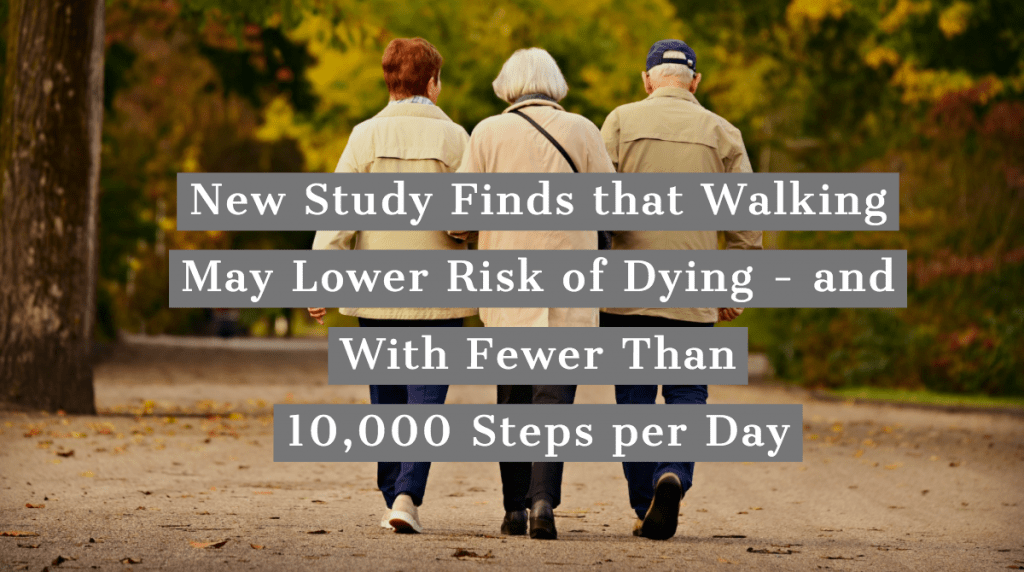 New Study Finds that Walking May Lower Risk of Dying – and With Fewer Than 10,000 Steps per Day
