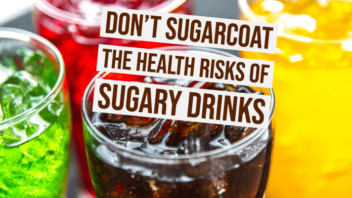 For Your Health: Don't Sugarcoat the Health Risks of Sugary Drinks