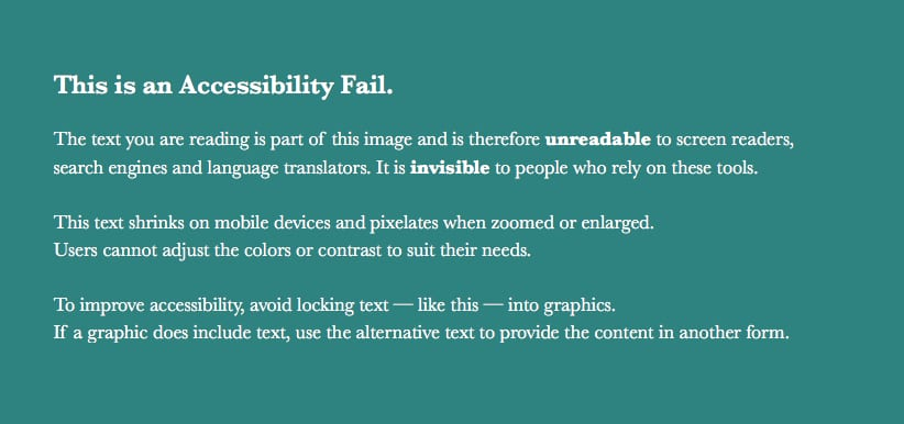 White text on a teal background states: This is an Accessibility Fail. The text you are reading is part of this image and is therefore unreadable to screen readers,search engines and language translators. It is invisible to people who rely on these tools.This text shrinks on mobile devices and pixelates when zoomed or enlarged.Users cannot adjust the colors or contrast to suit their needs. To improve accessibility, avoid locking text — like this — into graphics. If a graphic does include text, use the alternative text to provide the content in another form.
