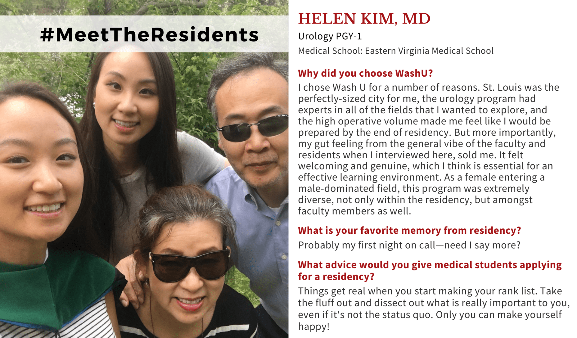 """Image with Helen Kim, MD, and her family. When asked why did you choose Washington University School of Medicine, Helen Kim, MD, Washington University PGY-1 Urology Resident, said: """"I chose Wash U for a number of reasons. St. Louis was the perfectly-sized city for me, the urology program had experts in all of the fields that I wanted to explore, and the high operative volume made me feel like I would be prepared by the end of residency. But more importantly, my gut feeling from the general vibe of the faculty and residents when I interviewed here, sold me. It felt welcoming and genuine, which I think is essential for an effective learning environment. As a female entering a male-dominated field, this program was extremely diverse, not only within the residency, but amongst faculty members as well."""" When asked what is your favorite memory from residency, Kim said: """"Probably my first night on call—need I say more?"""" When asked what advice would you give medical students applying for a residency, Kim said: """"Things get real when you start making your rank list. Take the fluff out and dissect out what is really important to you, even if it's not the status quo. Only you can make yourself happy!"""""""