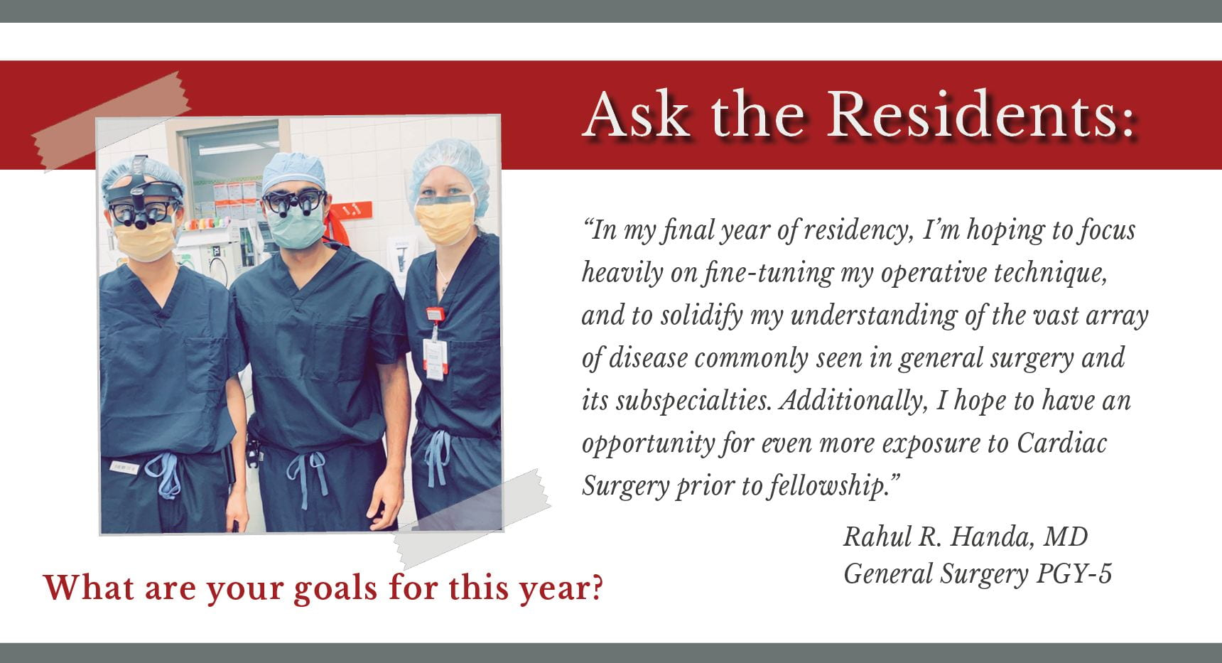 """Handa says, """"In my final year of residency, I'm hoping to focus heavily on fine-tuning my operative technique, and to solidify my understanding of the vast array of disease commonly seen in general surgery and its subspecialties. Additionally, I hope to have an opportunity for even more exposure to Cardiac Surgery prior to fellowship."""""""