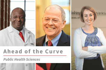 """Three images of WashU Public Health Sciences faculty (from left to right) Adetunji Toriola, MD, PhD, Graham Colditz, MD, DrPH and Siobhan Sutcliffe PhD, ScM, MHS, with text overlay that reads """"Ahead of the Curve Public Health Sciences."""""""