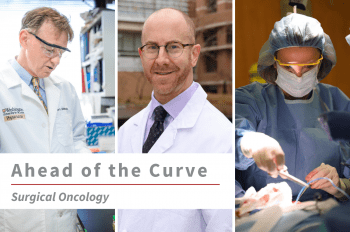 """Three images of WashU Surgical Oncology faculty (from left to right) William Gillanders, MD, Ryan Fields, MD, and Julie Margenthaler, MD, with text overlay that reads """"Ahead of the Curve Surgical Oncology."""""""