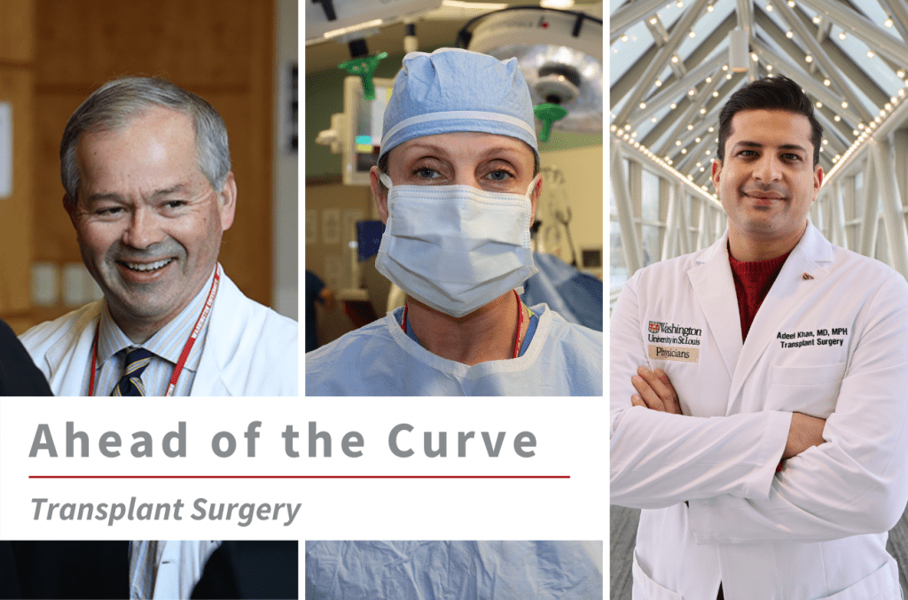 """Three images of WashU Transplant faculty (from left to right) William Chapman, MD, Majella Doyle, MD, MBA, and Adeel Khan, MD, MPH, with text overlay that reads """"Ahead of the Curve Transplant Surgery."""""""