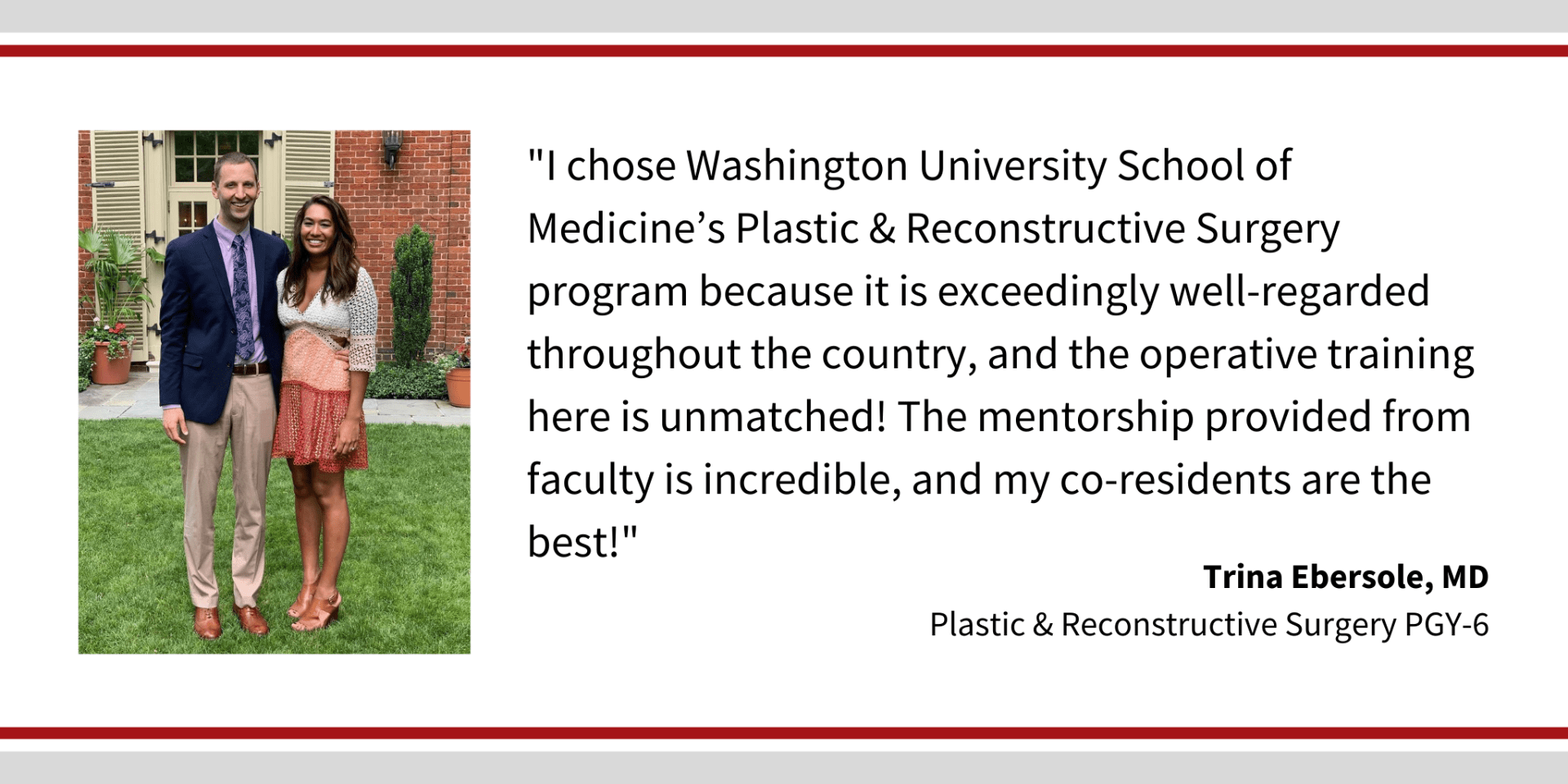 "When asked, ""Why did you choose Washington University,"" Tina Ebersole, PGY-6 plastic and reconstructive surgery resident says, ""I chose Washington University School of Medicine's Plastic & Reconstructive Surgery program because it is exceedingly well-regarded throughout the country, and the operative training here is unmatched! The mentorship provided from faculty is incredible, and my co-residents are the best!"""