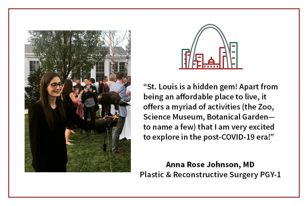 "When asked, ""What's your favorite thing about living in St. Louis,"" Anna Rose Johnson, PGY-1 plastic and reconstructive surgery resident says, ""St. Louis is a hidden gem! Apart from being an affordable place to live, it offers a myriad of activities (the Zoo, Science Museum, Botanical Garden, to name a few) that I am very excited to explore in the post-COVID-19 era!"""
