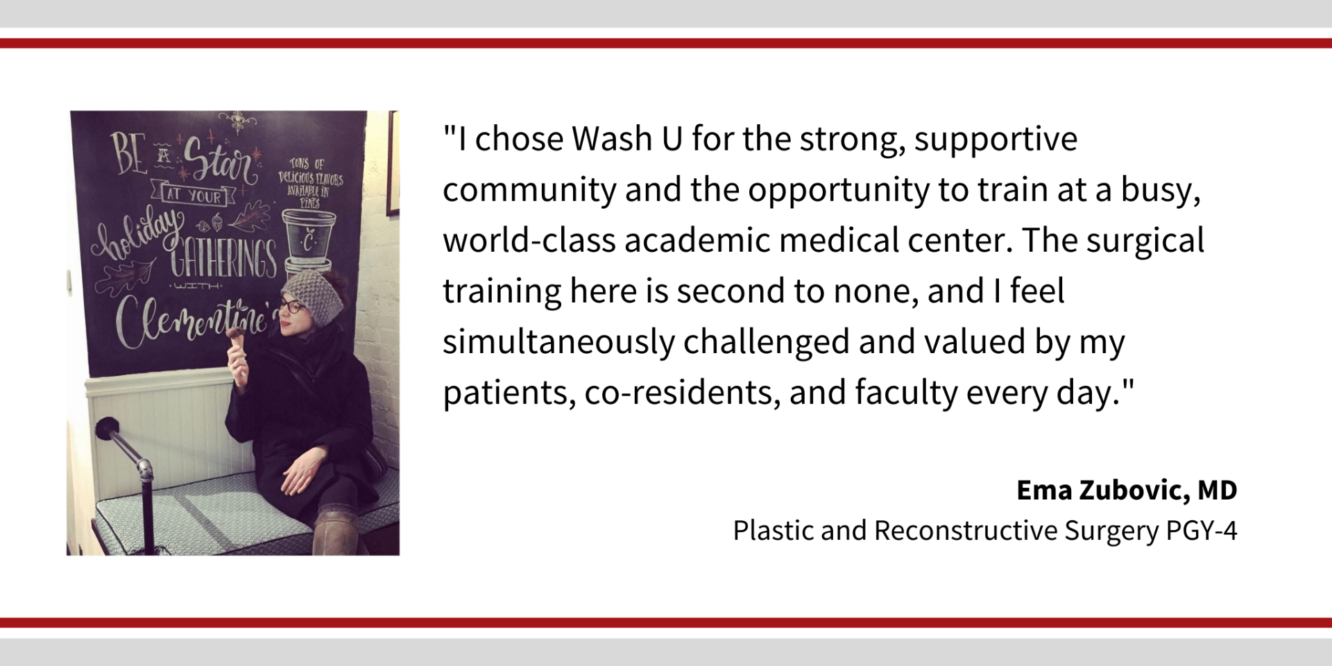 "When asked, ""Why did you choose Washington University,"" Ema Zubovic, PGY-4 plastic and reconstructive surgery resident says, ""I chose Wash U for the strong, supportive community and the opportunity to train at a busy, world-class academic medical center. The surgical training here is second to none, and I feel simultaneously challenged and valued by my patients, co-residents, and faculty every day."""