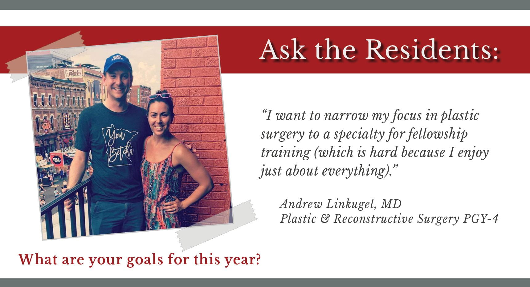 "When asked, ""What are your goals for this year,"" Andrew Linkugel, PGY-4 plastic and reconstructive surgery resident says, ""I want to narrow my focus in plastic surgery to a specialty for fellowship training (which is hard because I enjoy just about everything)."""