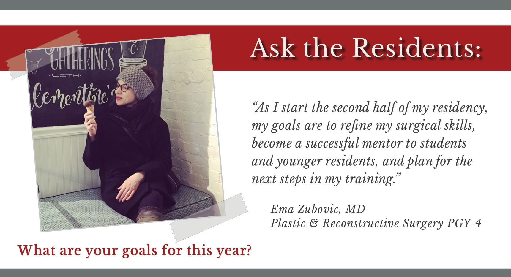 "When asked, ""What are your goals for this year,"" Ema Zubovic, PGY-4 plastic and reconstructive surgery resident says, ""As I start the second half of my residency, my goals are to refine my surgical skills, become a successful mentor to students and younger residents, and plan for the next steps in my training."""