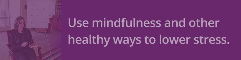 Use mindfulness and other healthy ways to lower stress.