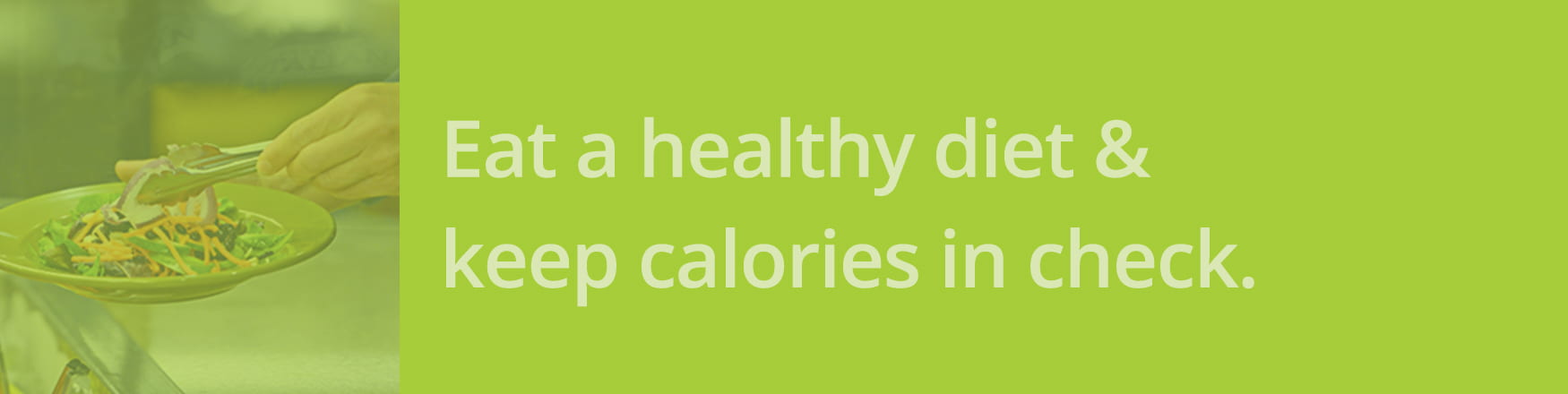 Eat a healthy diet and keep calories in check.