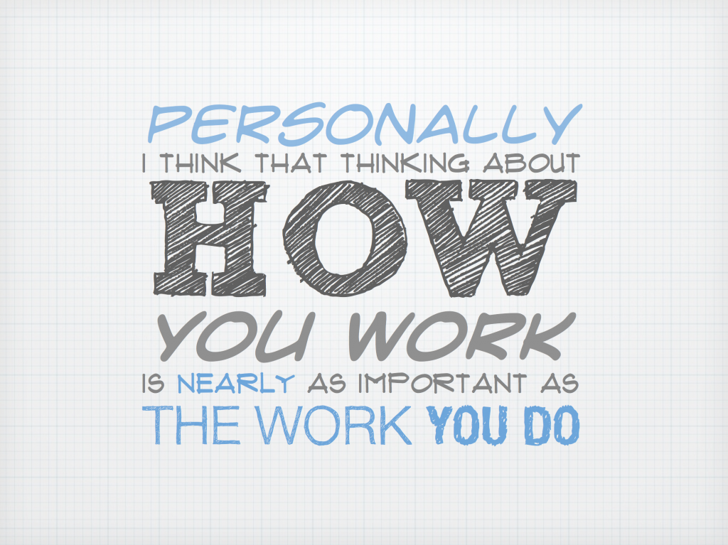 Personally I think that thinking about how you work is nearly as important as the work you do.