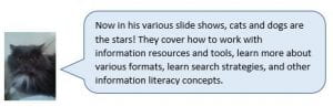 Wilford the cat: Now in various slide shows, cats and dogs are the stars! They cover how to work with information resources and tools, learn more about the various formats, learn search strategies, and other information literacy concepts.