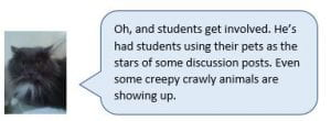 Wilford the cat: Oh, and students get involved. He's had students using their pets as the stars of some discussion posts. Even some creepy crawly animals are showing up.