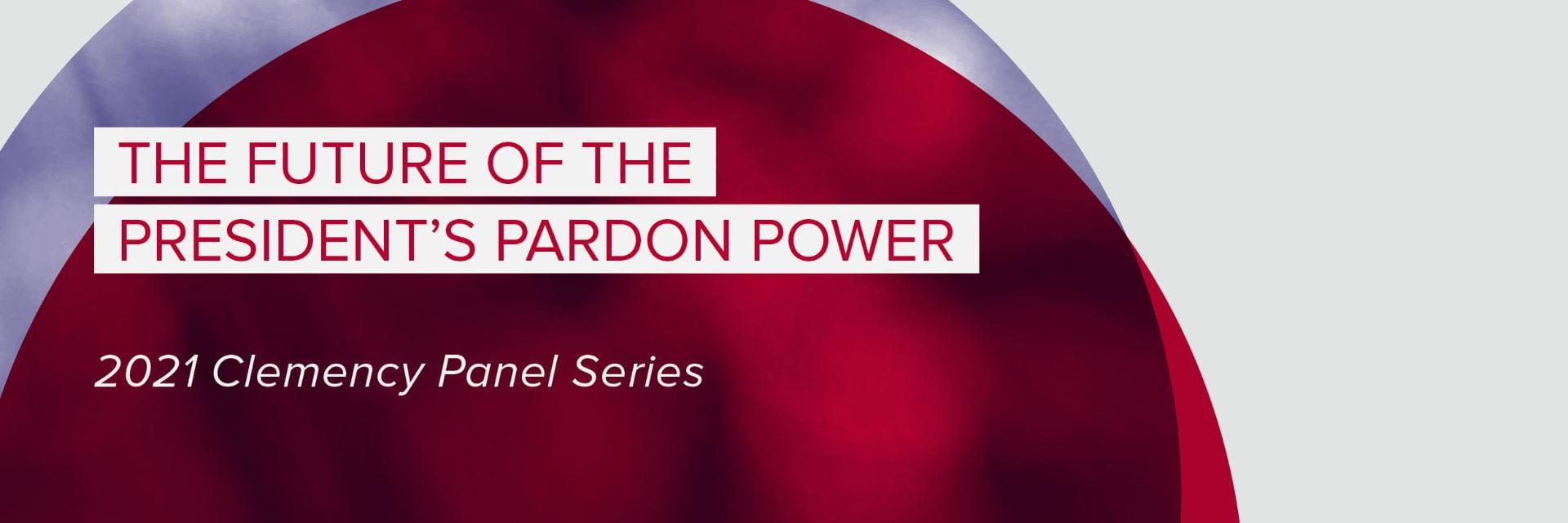 A blue textured circle overlaps a red circle with white and red text overlay that reads The Future of the President's Pardon Power, 2021 Clemency Panel Series