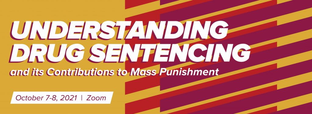 Understanding Drug Sentencing and its Contributions to Mass Punishment. October 7-8, 2021 via Zoom.