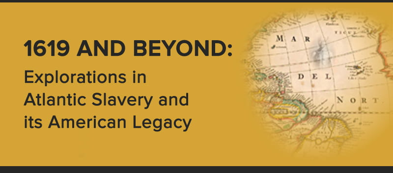 1619 And Beyond: Explorations in Atlantic Slavery and its American Legacy