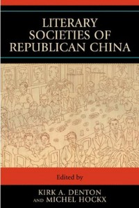 Kirk A. Denton and Michel Hockx, eds. Literary Societies of Republican China. Lanham, MD: Lexington Books, 2008. 602 pp. 0-7391-1934-6 / 978-0-7391-1934-1 (paper); 0-7391-1933-8 / 978-0-7391-1933-4 (cloth) 0-7425-5554-2 / 978-0-7425-5554-9 (cloth).