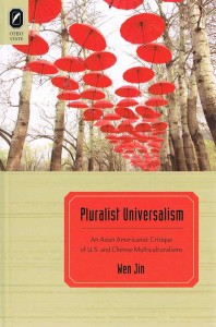 Wen Jin, Pluralist Universalism: An Asian Americanist Critique of U.S. and Chinese Multiculturalisms. Columbus: Ohio State University Press, 2012. 224 pp. Contents; Preface; Acknowledgments; English Bibliography, Chinese Bibliography; Index. ISBN: 978-0-8142-1187-8 (Cloth)