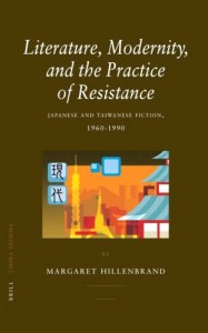 Margaret Hillenbrand. Literature, Modernity,    and the Practics of Resistance: Japanese and Taiwanese Fiction, 1960-1990 Leiden: Brill, 2007. pp. 374.  	    ISBN-13: 978 90 04 15478 0; ISBN-10: 90 04 154787 (Cloth).