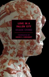 Eileen Chang.Love in a Fallen City. Tr. Karen Kingsbury.   New York: New York Review of Books Classics, 2006. ISBN 978-1-59017-178-3 (paper) $14.95.